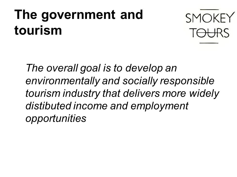 The government and tourism The overall goal is to develop an environmentally and socially responsible tourism industry that delivers more widely distibuted income and employment opportunities