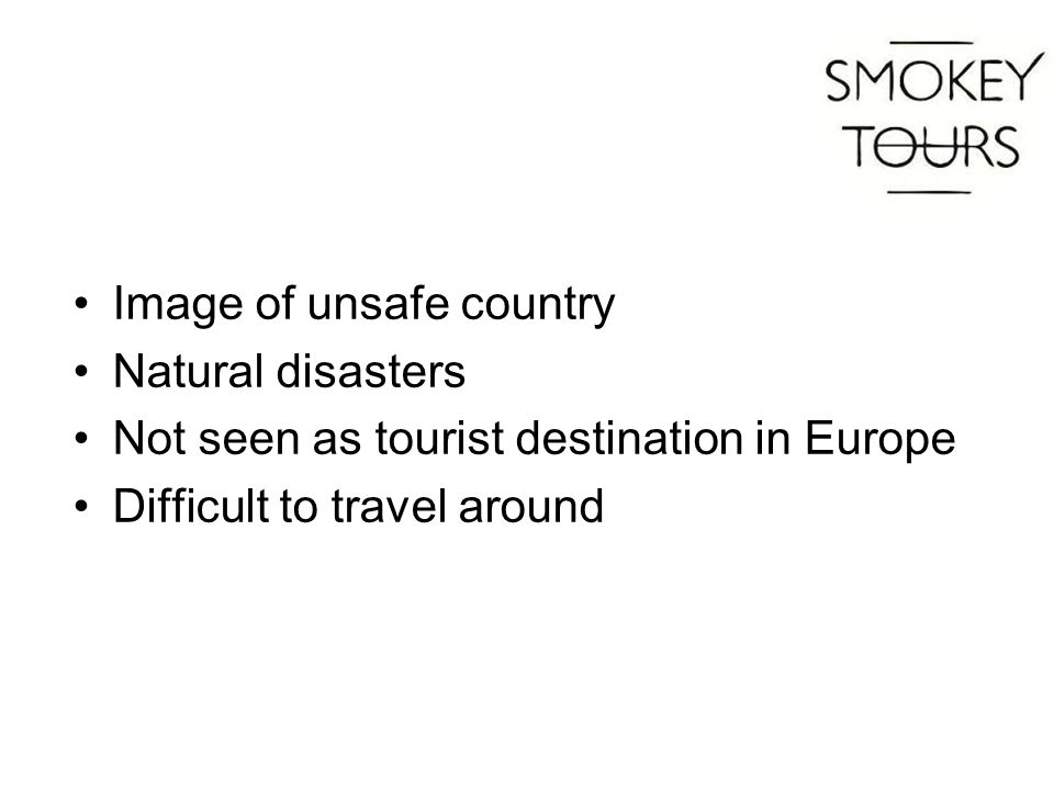 Image of unsafe country Natural disasters Not seen as tourist destination in Europe Difficult to travel around