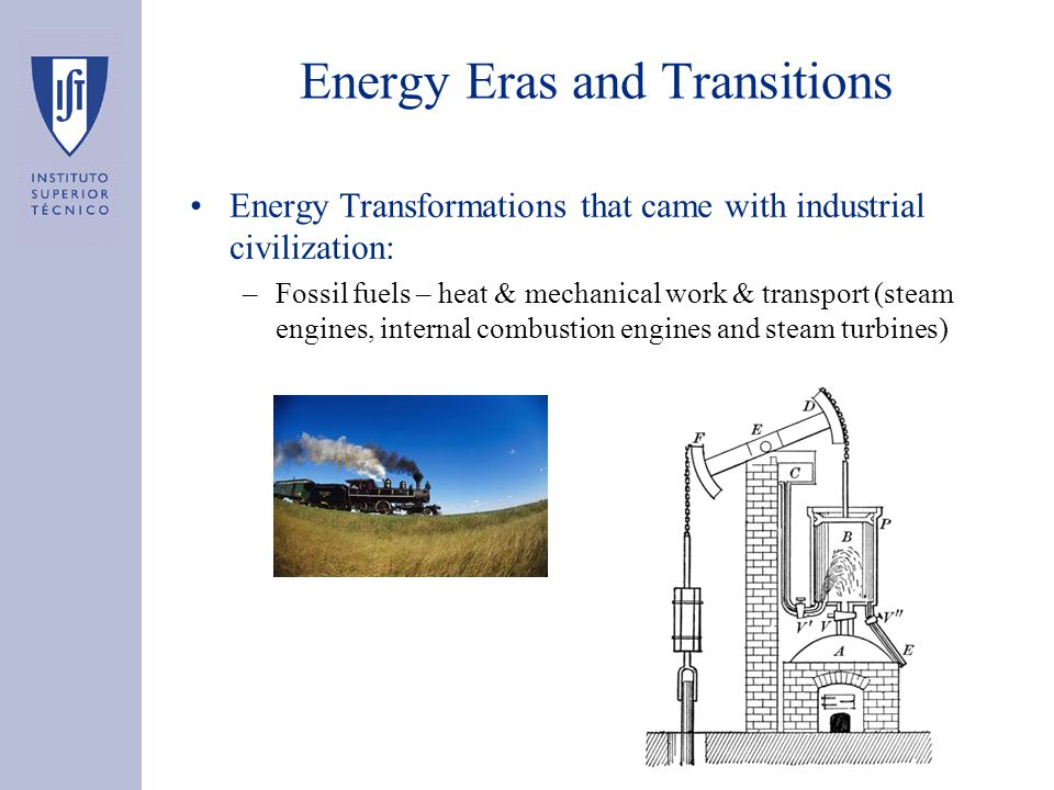 Energy Eras and Transitions Energy Transformations that came with industrial civilization: –Fossil fuels – heat & mechanical work & transport (steam engines, internal combustion engines and steam turbines)
