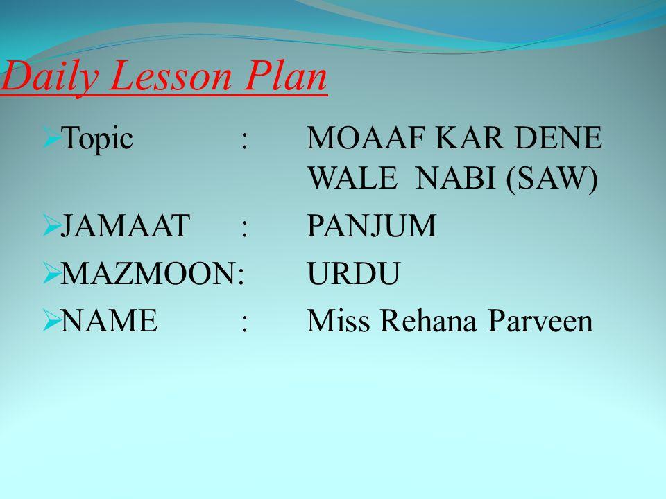 Daily Lesson Plan  Topic:MOAAF KAR DENE WALE NABI (SAW)  JAMAAT: PANJUM  MAZMOON:URDU  NAME:Miss Rehana Parveen