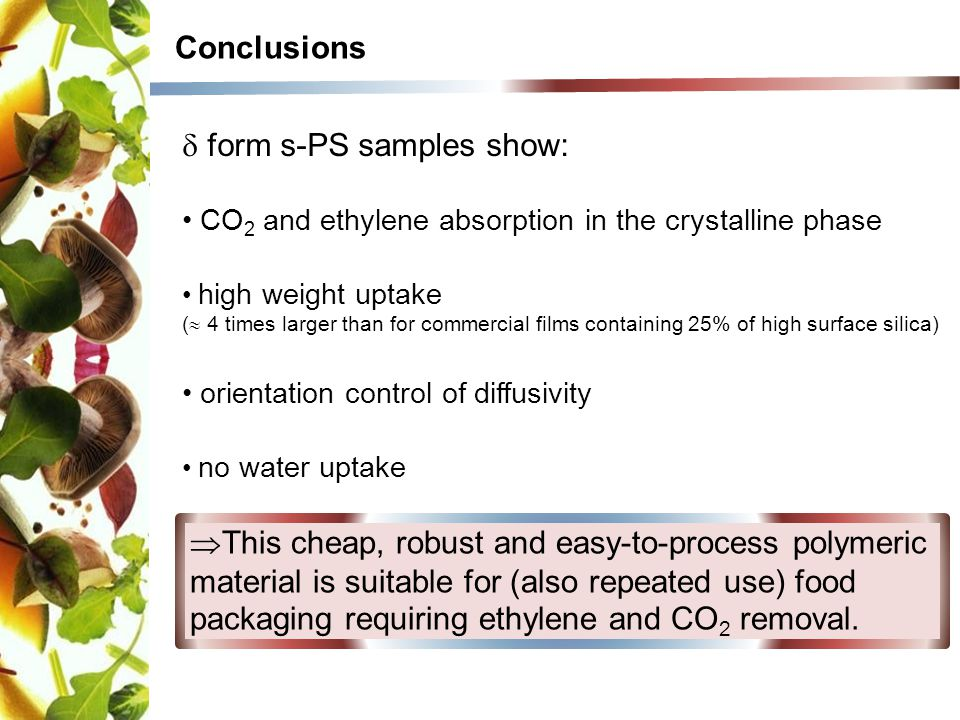 Conclusions  form s-PS samples show: CO 2 and ethylene absorption in the crystalline phase high weight uptake (  4 times larger than for commercial