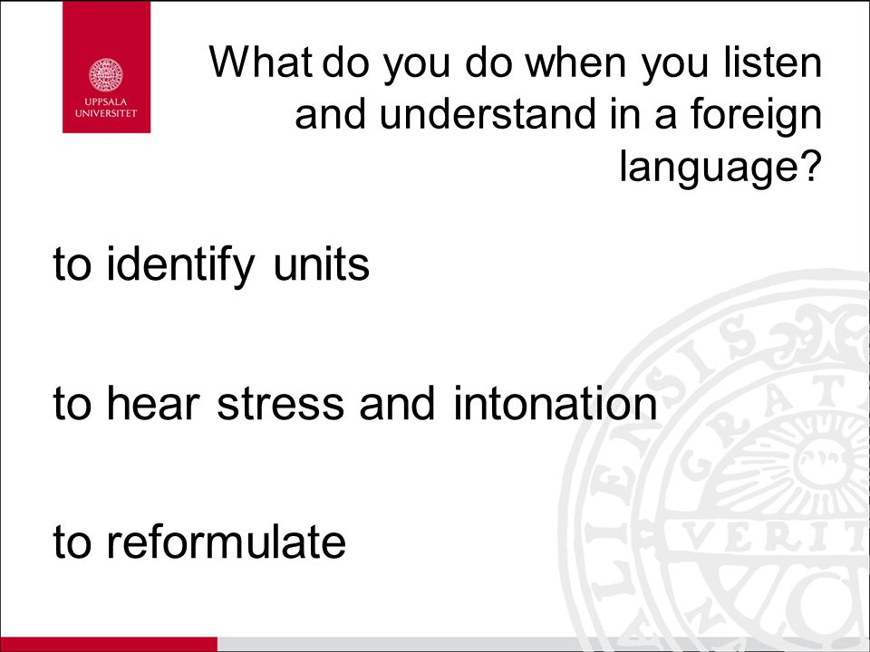 What do you do when you listen and understand in a foreign language? to identify units to hear stress and intonation to reformulate
