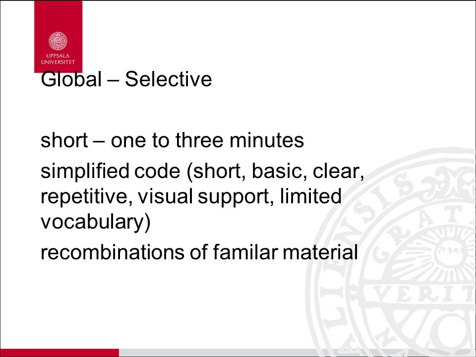 Global – Selective short – one to three minutes simplified code (short, basic, clear, repetitive, visual support, limited vocabulary) recombinations of familar material