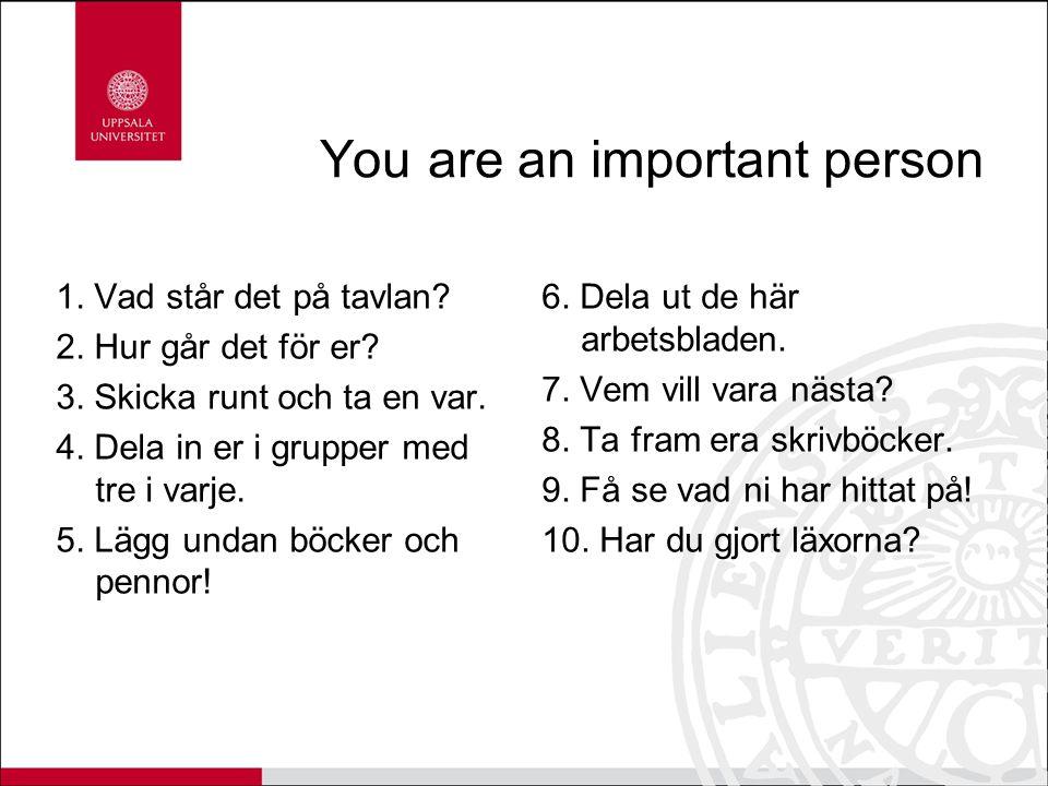 You are an important person 1. Vad står det på tavlan? 2. Hur går det för er? 3. Skicka runt och ta en var. 4. Dela in er i grupper med tre i varje. 5