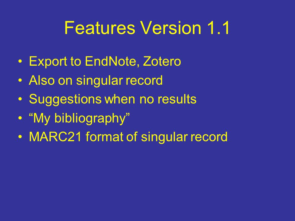 "Features Version 1.1 Export to EndNote, Zotero Also on singular record Suggestions when no results ""My bibliography"" MARC21 format of singular record"