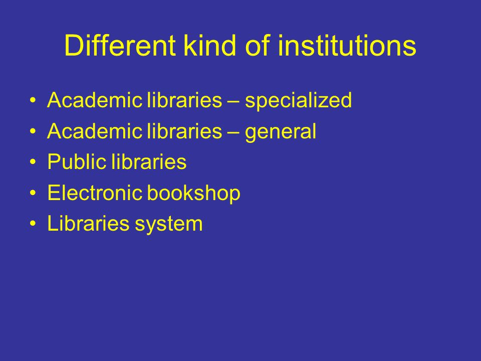 Different kind of institutions Academic libraries – specialized Academic libraries – general Public libraries Electronic bookshop Libraries system
