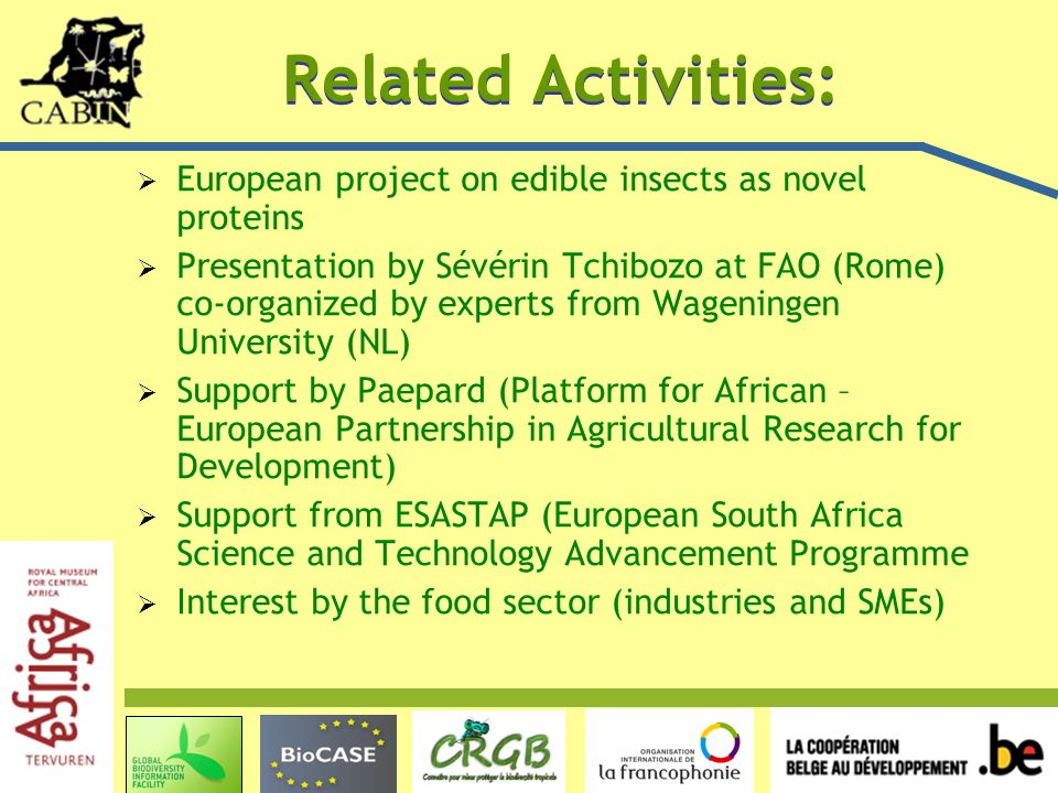 Related Activities:  European project on edible insects as novel proteins  Presentation by Sévérin Tchibozo at FAO (Rome) co-organized by experts from Wageningen University (NL)  Support by Paepard (Platform for African – European Partnership in Agricultural Research for Development)  Support from ESASTAP (European South Africa Science and Technology Advancement Programme  Interest by the food sector (industries and SMEs)
