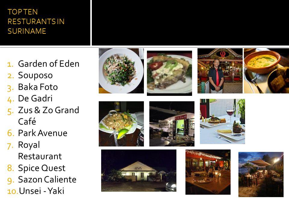 TOP TEN RESTURANTS IN SURINAME 1.Garden of Eden 2.Souposo 3.Baka Foto 4.De Gadri 5.Zus & Zo Grand Café 6.Park Avenue 7.Royal Restaurant 8.Spice Quest 9.Sazon Caliente 10.Unsei - Yaki