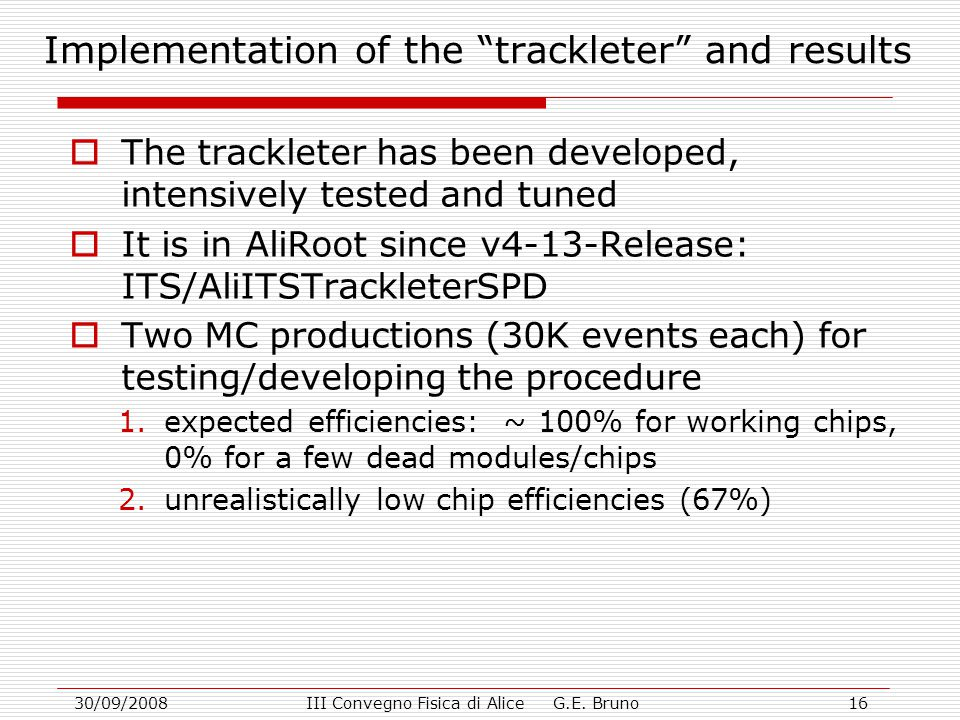 """30/09/2008III Convegno Fisica di Alice G.E. Bruno16 Implementation of the """"trackleter"""" and results  The trackleter has been developed, intensively te"""
