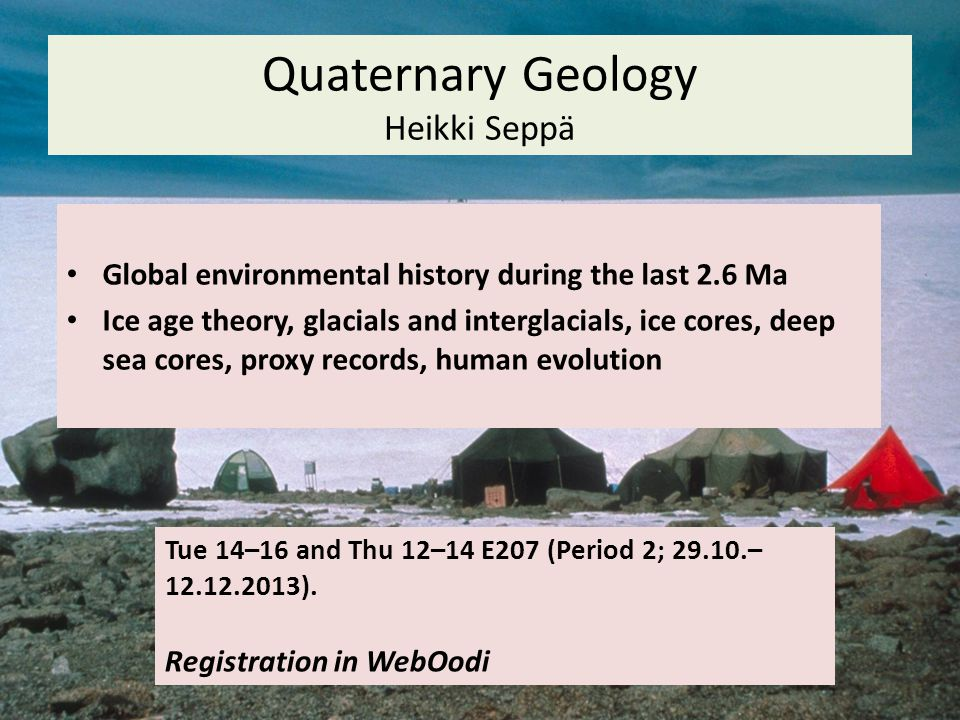 Quaternary Geology Heikki Seppä Tue 14–16 and Thu 12–14 E207 (Period 2; 29.10.– 12.12.2013).