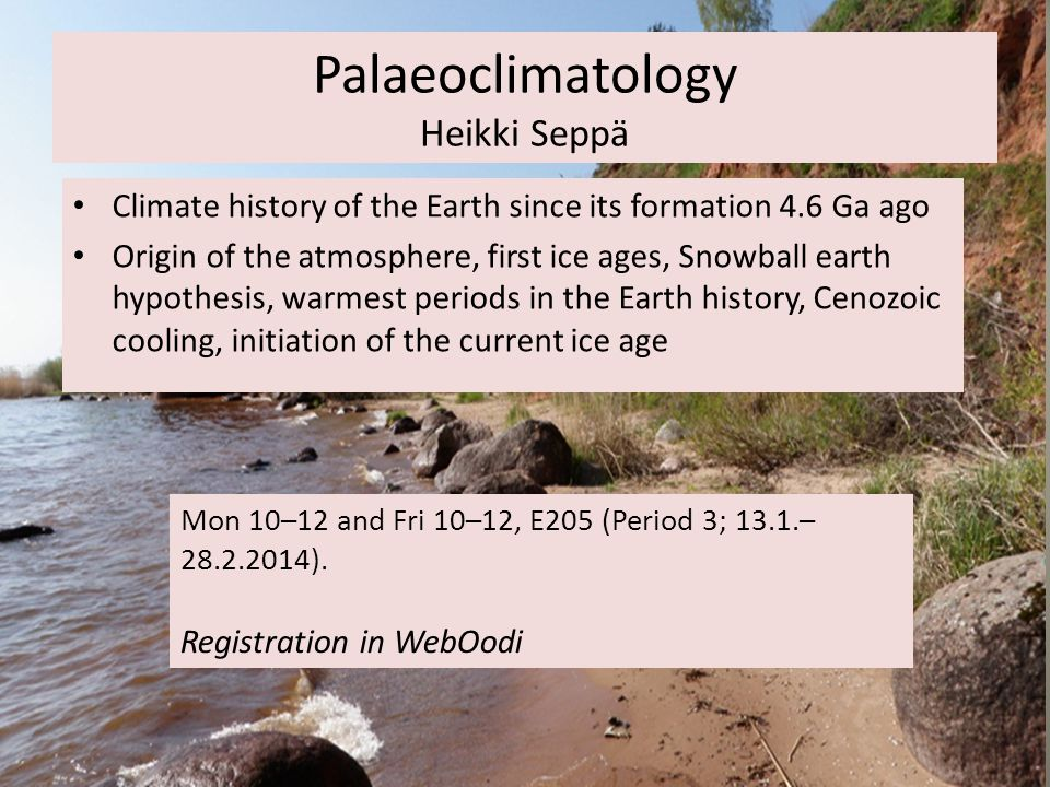 Palaeoclimatology Heikki Seppä Mon 10–12 and Fri 10–12, E205 (Period 3; 13.1.– 28.2.2014).