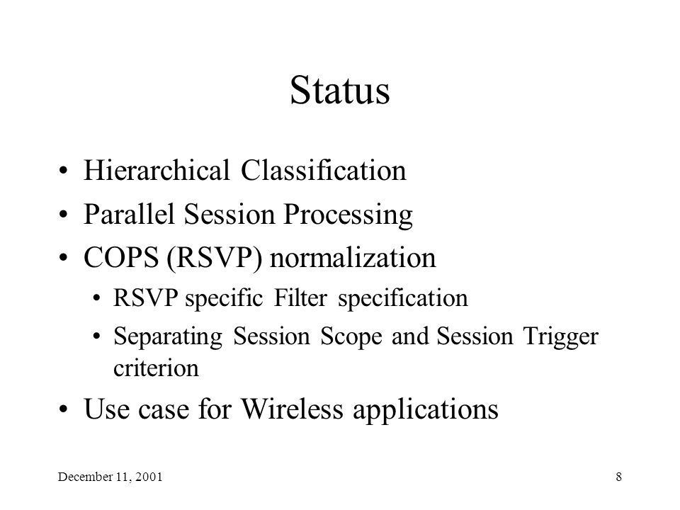 December 11, 20018 Status Hierarchical Classification Parallel Session Processing COPS (RSVP) normalization RSVP specific Filter specification Separating Session Scope and Session Trigger criterion Use case for Wireless applications