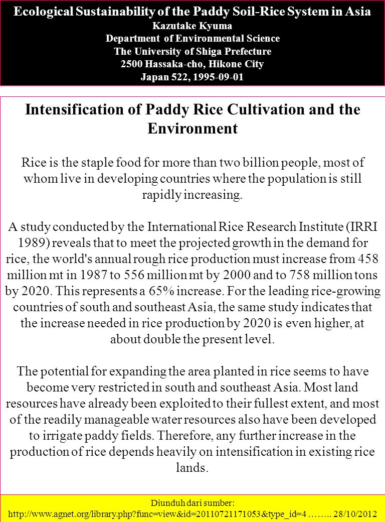 Ecological Sustainability of the Paddy Soil-Rice System in Asia Kazutake Kyuma Department of Environmental Science The University of Shiga Prefecture 2500 Hassaka-cho, Hikone City Japan 522, 1995-09-01 Intensification of Paddy Rice Cultivation and the Environment Rice is the staple food for more than two billion people, most of whom live in developing countries where the population is still rapidly increasing.