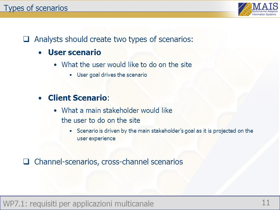 WP7.1: requisiti per applicazioni multicanale 11 Types of scenarios  Analysts should create two types of scenarios: User scenario What the user would like to do on the site User goal drives the scenario Client Scenario: What a main stakeholder would like the user to do on the site Scenario is driven by the main stakeholder's goal as it is projected on the user experience  Channel-scenarios, cross-channel scenarios