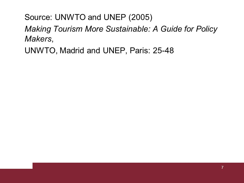 7 Source: UNWTO and UNEP (2005) Making Tourism More Sustainable: A Guide for Policy Makers, UNWTO, Madrid and UNEP, Paris: 25-48