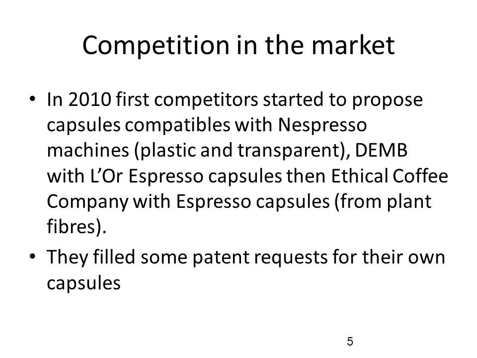 Competition in the market In 2010 first competitors started to propose capsules compatibles with Nespresso machines (plastic and transparent), DEMB wi
