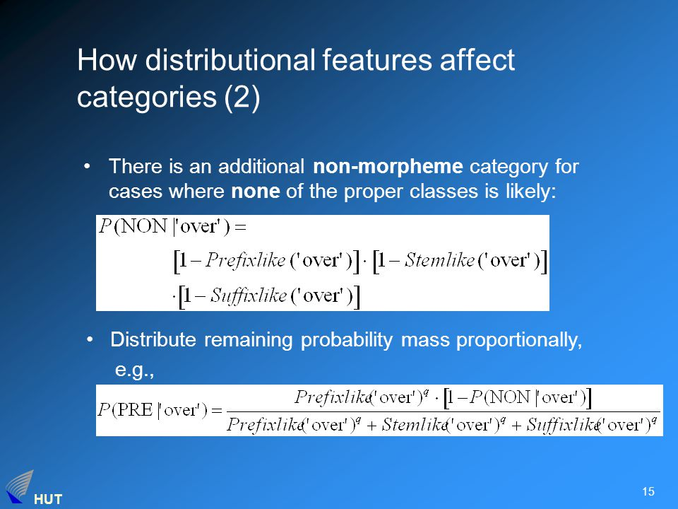 HUT 15 There is an additional non-morpheme category for cases where none of the proper classes is likely: Distribute remaining probability mass proportionally, e.g., How distributional features affect categories (2)