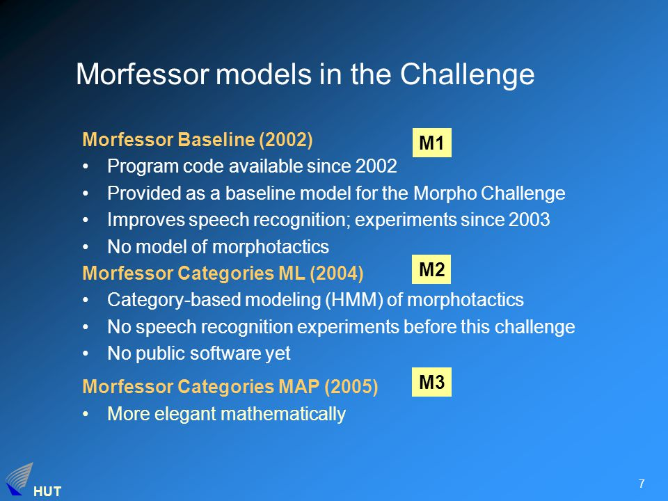 HUT 7 Morfessor models in the Challenge Morfessor Baseline (2002) Program code available since 2002 Provided as a baseline model for the Morpho Challenge Improves speech recognition; experiments since 2003 No model of morphotactics Morfessor Categories ML (2004) Category-based modeling (HMM) of morphotactics No speech recognition experiments before this challenge No public software yet Morfessor Categories MAP (2005) More elegant mathematically M1 M2 M3