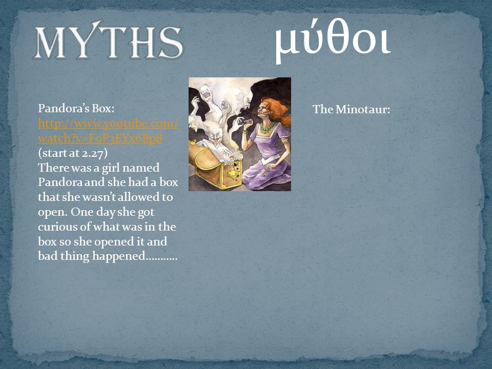 μύθοι Pandora's Box: http://www.youtube.com/ watch v=F9P3EYx6Bp8 http://www.youtube.com/ watch v=F9P3EYx6Bp8 (start at 2.27) There was a girl named Pandora and she had a box that she wasn't allowed to open.