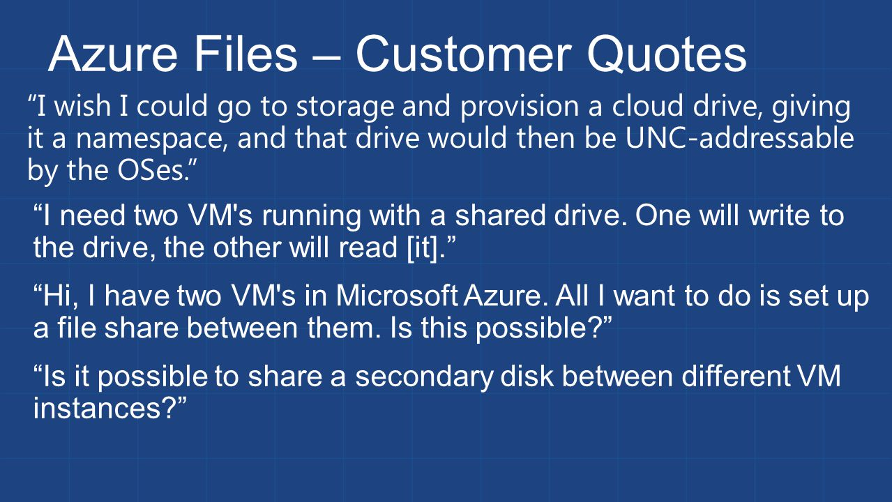 I wish I could go to storage and provision a cloud drive, giving it a namespace, and that drive would then be UNC-addressable by the OSes. Azure Files – Customer Quotes