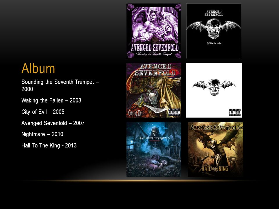 Album Sounding the Seventh Trumpet – 2000 Waking the Fallen – 2003 City of Evil – 2005 Avenged Sevenfold – 2007 Nightmare – 2010 Hail To The King - 20