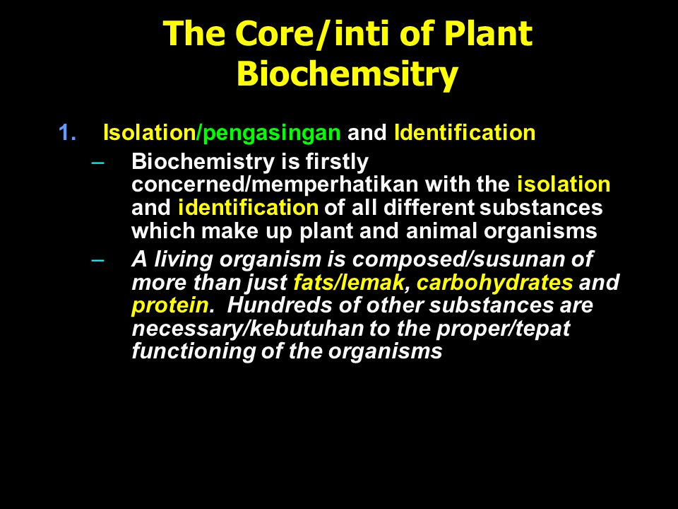The Core/inti of Plant Biochemsitry 1.Isolation/pengasingan and Identification –Biochemistry is firstly concerned/memperhatikan with the isolation and identification of all different substances which make up plant and animal organisms –A living organism is composed/susunan of more than just fats/lemak, carbohydrates and protein.