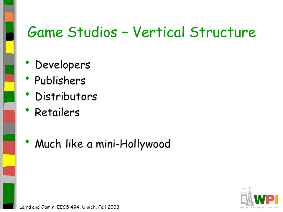 Game Studios – Vertical Structure Developers Publishers Distributors Retailers Much like a mini-Hollywood Laird and Jamin, EECS 494, Umich, Fall 2003