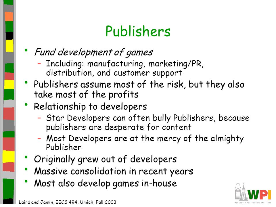 Publishers Fund development of games –Including: manufacturing, marketing/PR, distribution, and customer support Publishers assume most of the risk, b