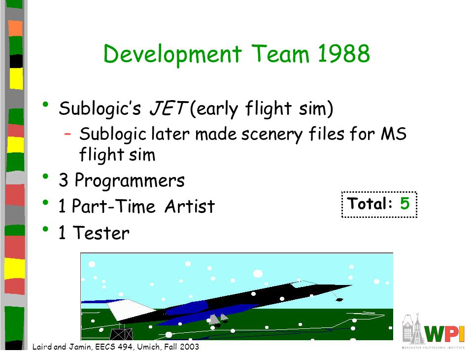 Development Team 1988 Sublogic's JET (early flight sim) –Sublogic later made scenery files for MS flight sim 3 Programmers 1 Part-Time Artist 1 Tester Total: 5 Laird and Jamin, EECS 494, Umich, Fall 2003