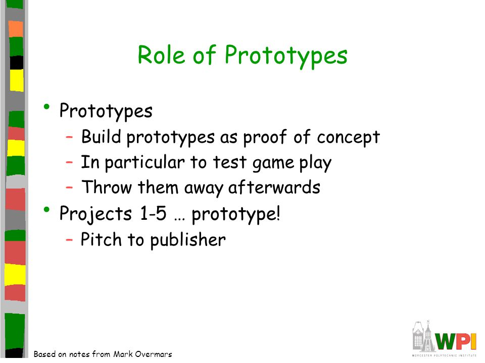 Role of Prototypes Prototypes –Build prototypes as proof of concept –In particular to test game play –Throw them away afterwards Projects 1-5 … protot