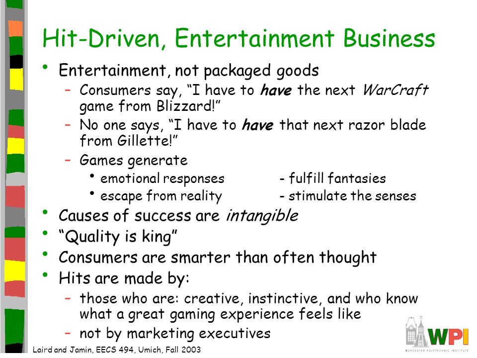 Hit-Driven, Entertainment Business Entertainment, not packaged goods –Consumers say, I have to have the next WarCraft game from Blizzard! –No one says, I have to have that next razor blade from Gillette! –Games generate emotional responses- fulfill fantasies escape from reality- stimulate the senses Causes of success are intangible Quality is king Consumers are smarter than often thought Hits are made by: –those who are: creative, instinctive, and who know what a great gaming experience feels like –not by marketing executives Laird and Jamin, EECS 494, Umich, Fall 2003