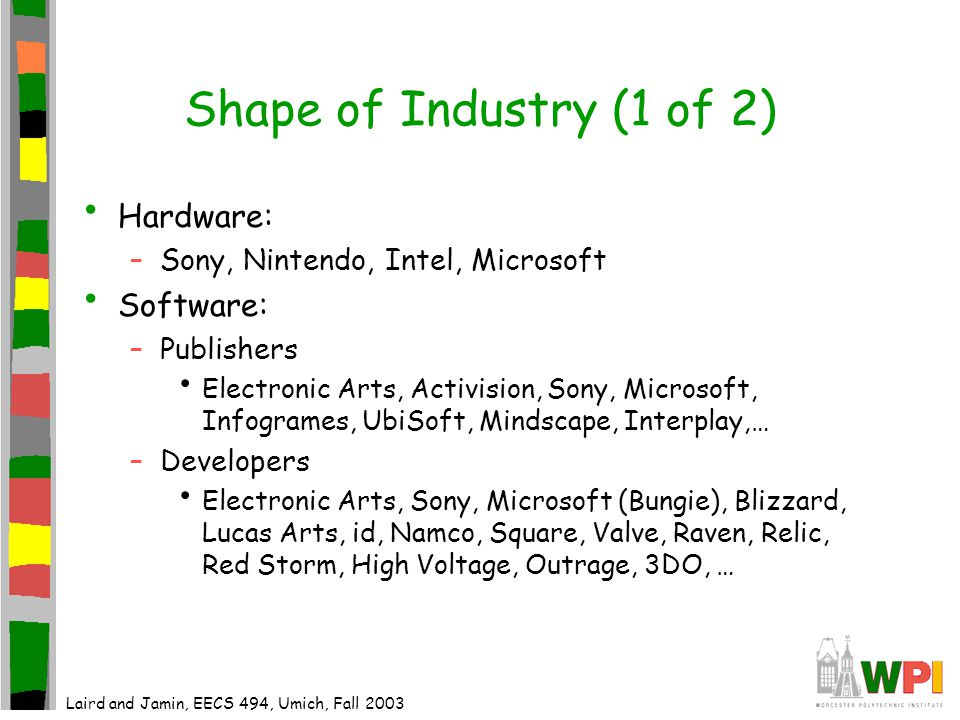 Shape of Industry (2 of 2) Similar to Film Industry –About 1 in 10 titles breaks even or makes money –Sequels and franchises are popular EA Sports, Sims, Star Trek, … –Few self-published titles –Fewer small developers as development costs go up Internet –Increasingly sales –Updates –Multiplayer versions of games –Massively multiplayer games Laird and Jamin, EECS 494, Umich, Fall 2003