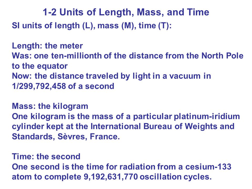 1-2 Units of Length, Mass, and Time SI units of length (L), mass (M), time (T): Length: the meter Was: one ten-millionth of the distance from the North Pole to the equator Now: the distance traveled by light in a vacuum in 1/299,792,458 of a second Mass: the kilogram One kilogram is the mass of a particular platinum-iridium cylinder kept at the International Bureau of Weights and Standards, Sèvres, France.