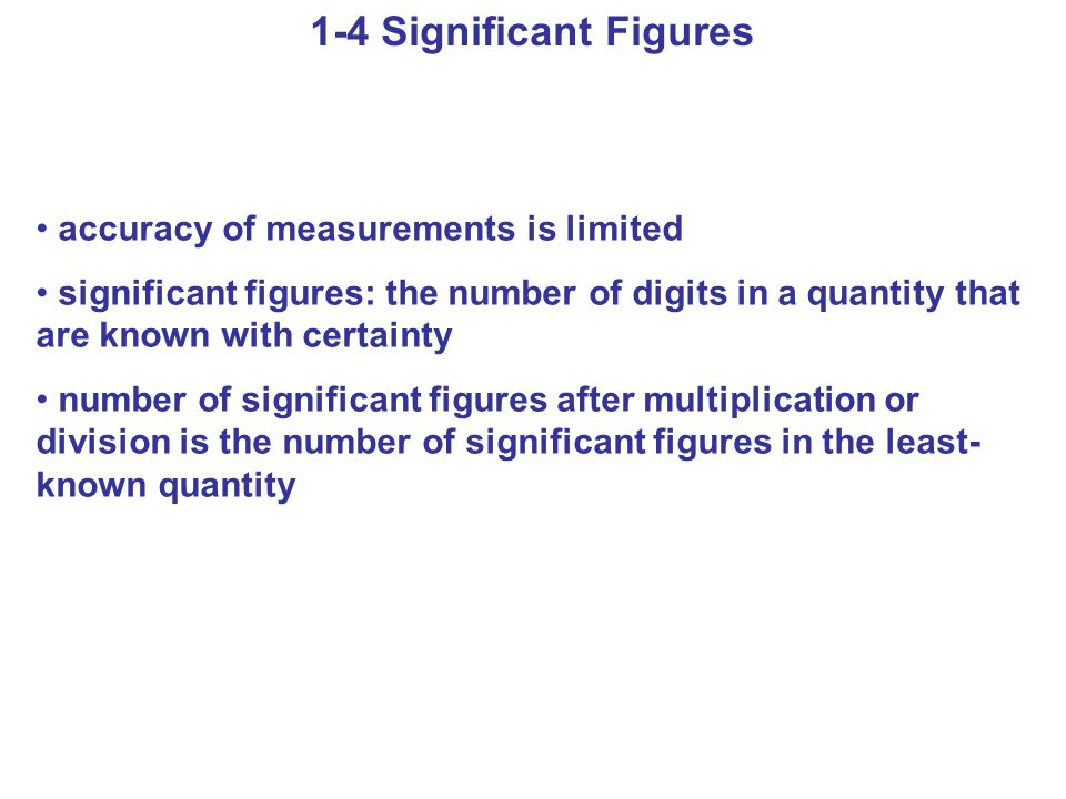 1-4 Significant Figures accuracy of measurements is limited significant figures: the number of digits in a quantity that are known with certainty number of significant figures after multiplication or division is the number of significant figures in the least- known quantity