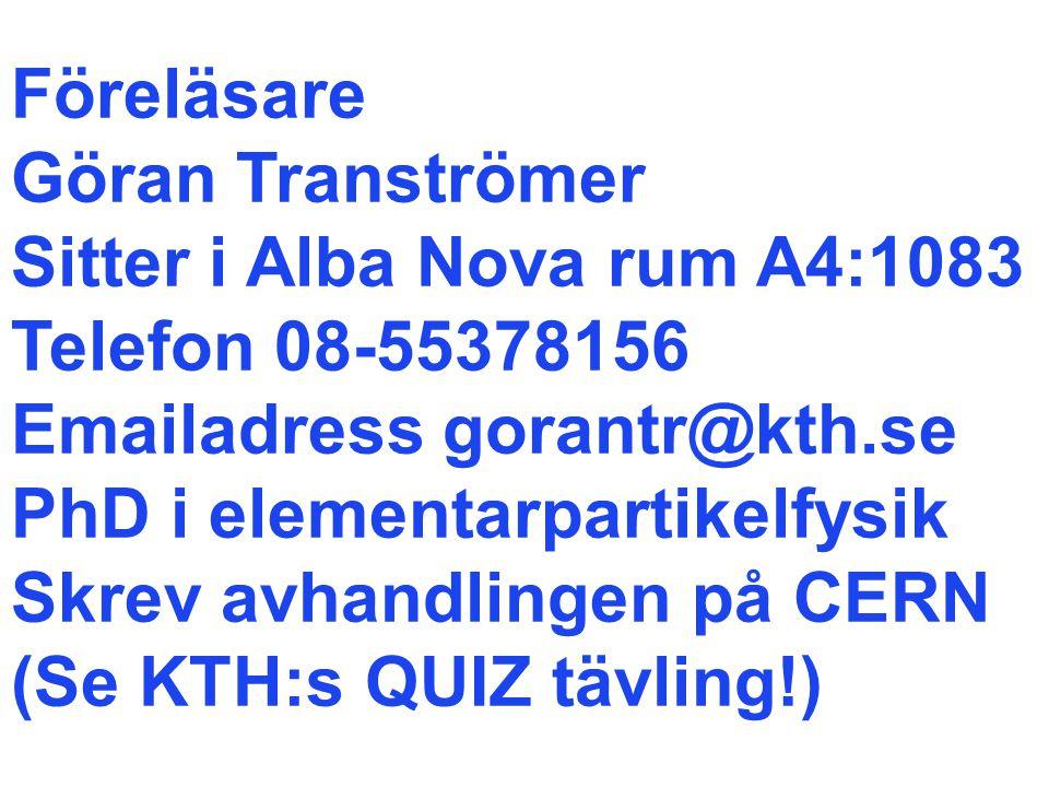 Föreläsare Göran Tranströmer Sitter i Alba Nova rum A4:1083 Telefon 08-55378156 Emailadress gorantr@kth.se PhD i elementarpartikelfysik Skrev avhandlingen på CERN (Se KTH:s QUIZ tävling!)
