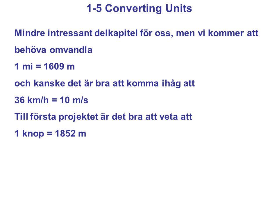 1-5 Converting Units Mindre intressant delkapitel för oss, men vi kommer att behöva omvandla 1 mi = 1609 m och kanske det är bra att komma ihåg att 36 km/h = 10 m/s Till första projektet är det bra att veta att 1 knop = 1852 m