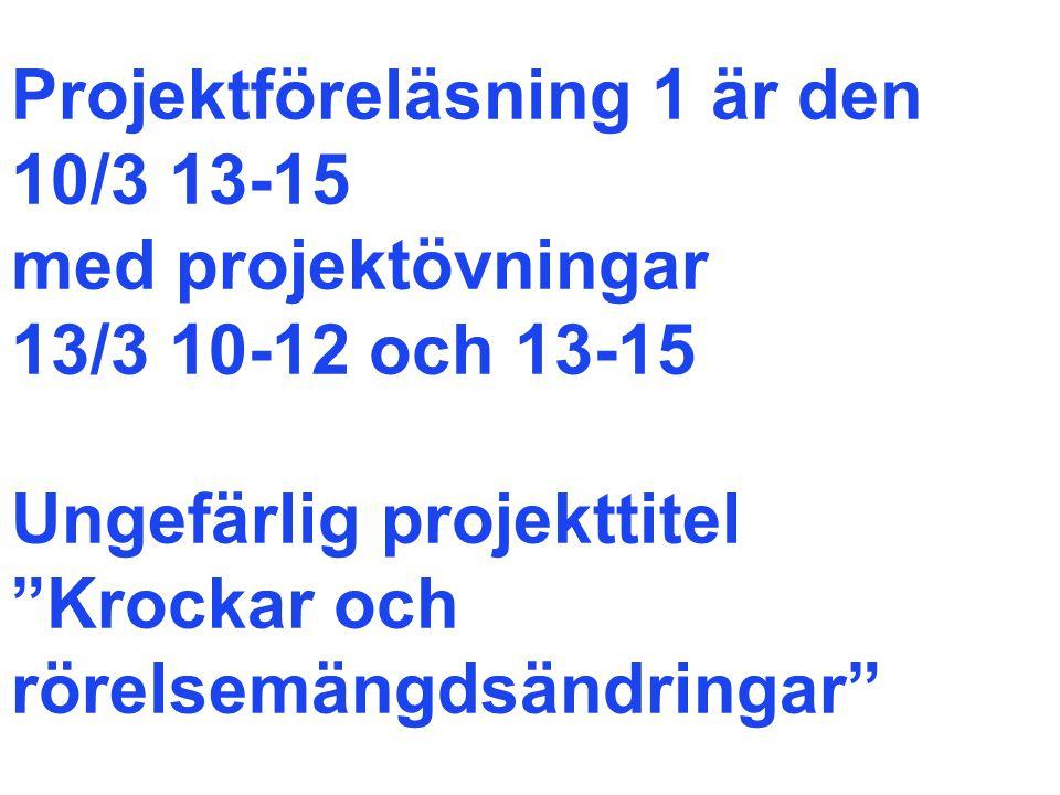 Projektföreläsning 1 är den 10/3 13-15 med projektövningar 13/3 10-12 och 13-15 Ungefärlig projekttitel Krockar och rörelsemängdsändringar