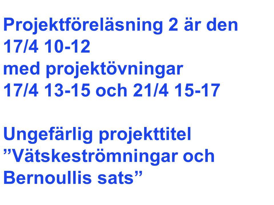 Projektföreläsning 2 är den 17/4 10-12 med projektövningar 17/4 13-15 och 21/4 15-17 Ungefärlig projekttitel Vätskeströmningar och Bernoullis sats