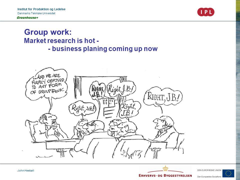 Institut for Produktion og Ledelse Danmarks Tekniske Universitet John Heebøll Greenhouse+ Group work: Market research is hot - - business planing coming up now