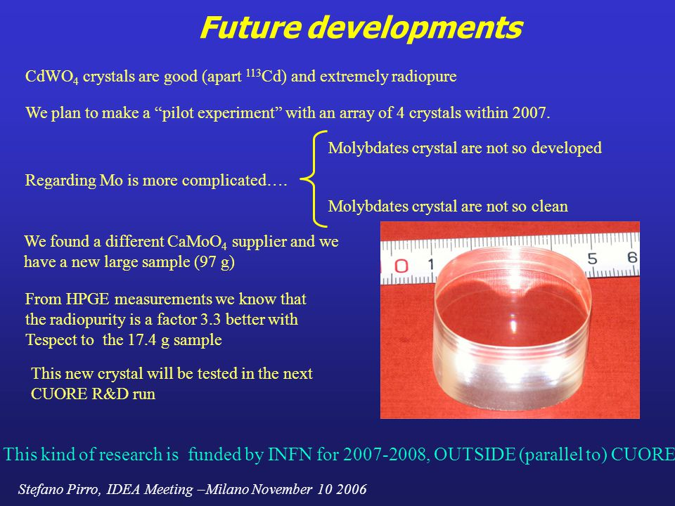 Stefano Pirro, IDEA Meeting –Milano November 10 2006 Future developments CdWO 4 crystals are good (apart 113 Cd) and extremely radiopure We plan to make a pilot experiment with an array of 4 crystals within 2007.