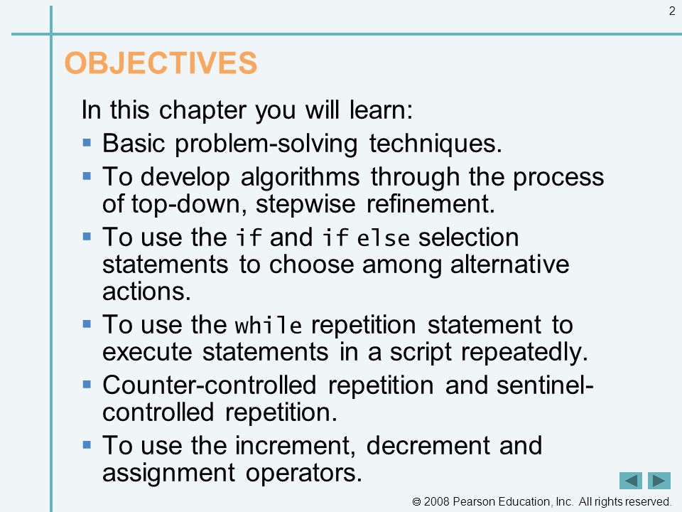  2008 Pearson Education, Inc. All rights reserved. 2 OBJECTIVES In this chapter you will learn:  Basic problem-solving techniques.  To develop algo