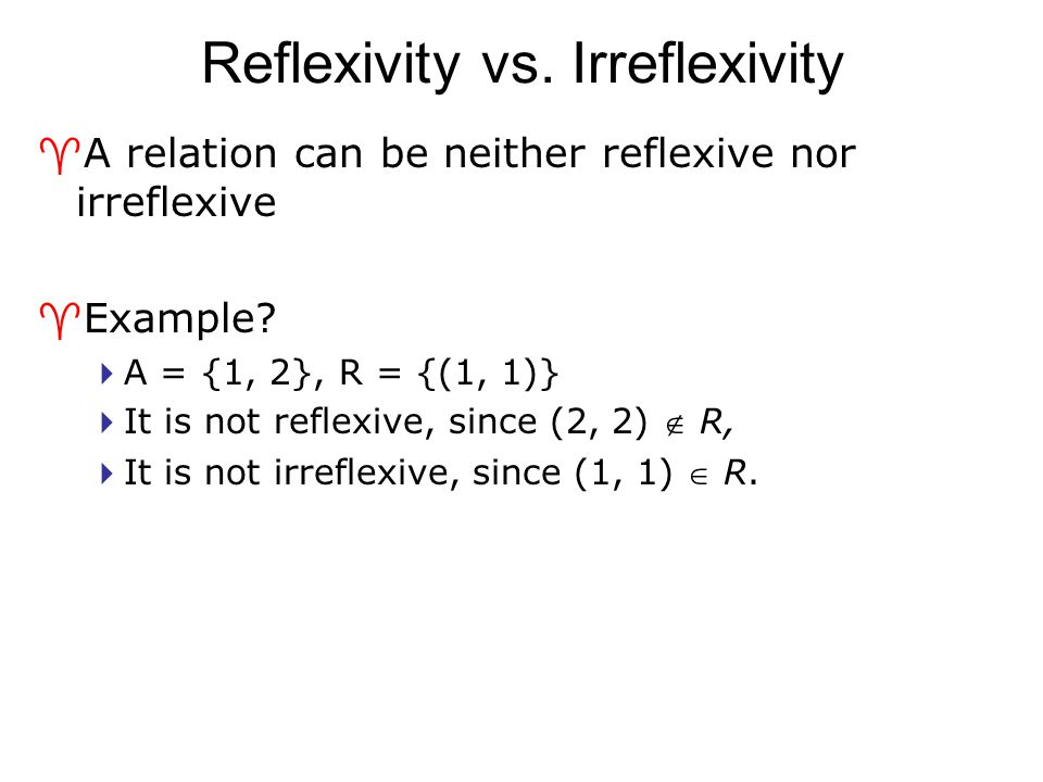 Reflexivity vs. Irreflexivity ^A relation can be neither reflexive nor irreflexive ^Example?  A = {1, 2}, R = {(1, 1)}  It is not reflexive, since (