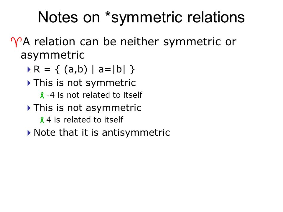 Notes on *symmetric relations ^A relation can be neither symmetric or asymmetric  R = { (a,b) | a=|b| }  This is not symmetric  -4 is not related t