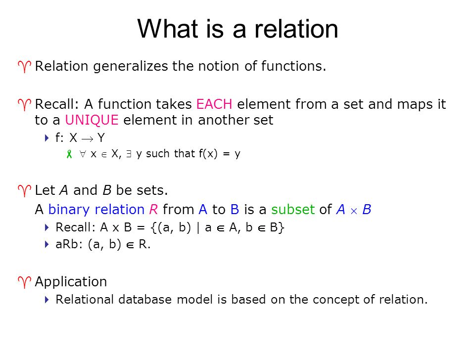 What is a relation ^Relation generalizes the notion of functions. ^Recall: A function takes EACH element from a set and maps it to a UNIQUE element in