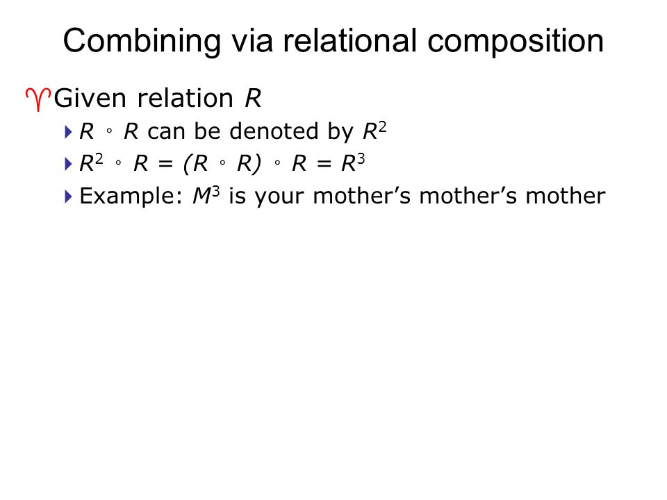 Combining via relational composition ^Given relation R  R ◦ R can be denoted by R 2  R 2 ◦ R = (R ◦ R) ◦ R = R 3  Example: M 3 is your mother's mot