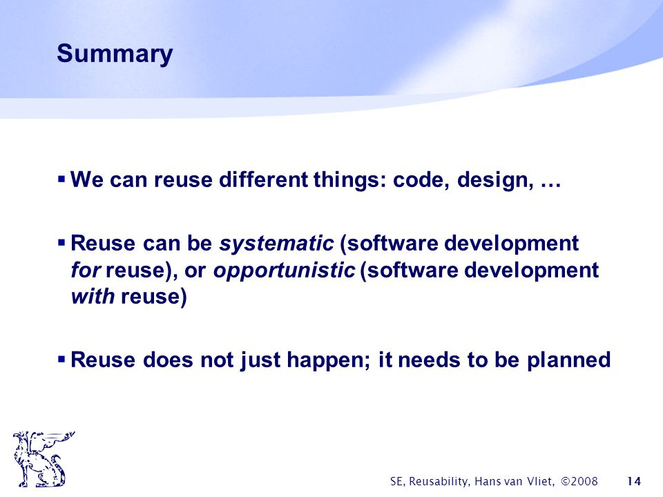SE, Reusability, Hans van Vliet, ©2008 14 Summary  We can reuse different things: code, design, …  Reuse can be systematic (software development for reuse), or opportunistic (software development with reuse)  Reuse does not just happen; it needs to be planned