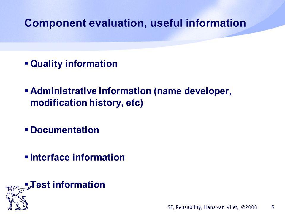 SE, Reusability, Hans van Vliet, ©2008 5 Component evaluation, useful information  Quality information  Administrative information (name developer,