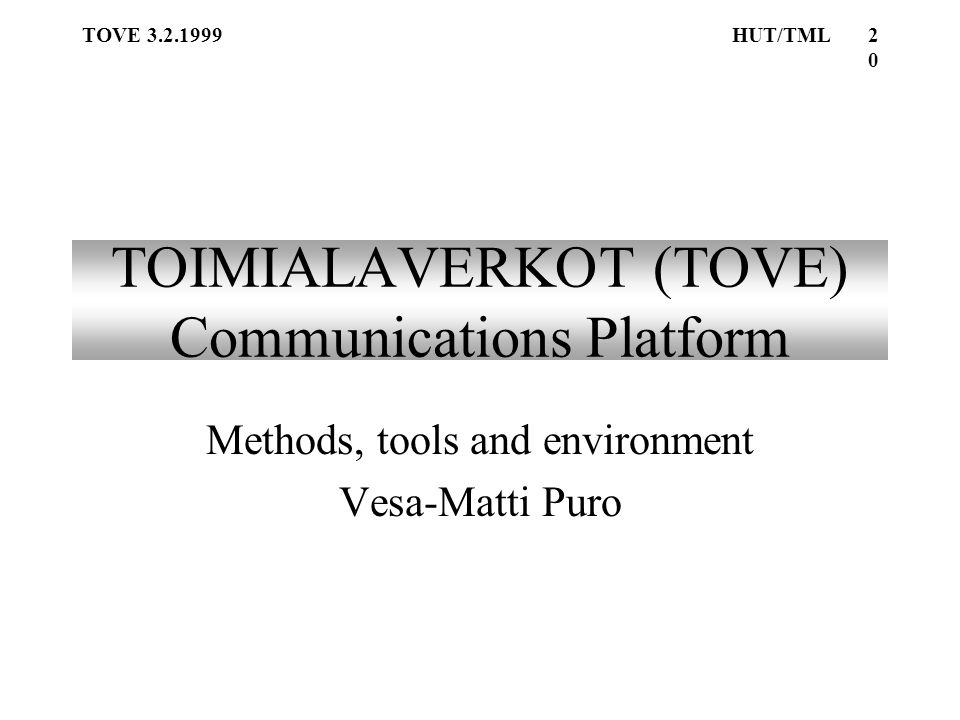 TOVE 3.2.1999HUT/TML20 TOIMIALAVERKOT (TOVE) Communications Platform Methods, tools and environment Vesa-Matti Puro
