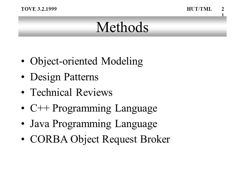 TOVE 3.2.1999HUT/TML21 Methods Object-oriented Modeling Design Patterns Technical Reviews C++ Programming Language Java Programming Language CORBA Object Request Broker