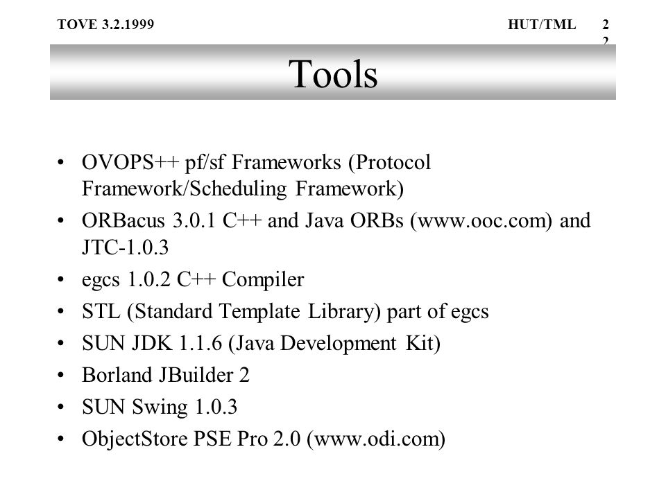 TOVE 3.2.1999HUT/TML22 Tools OVOPS++ pf/sf Frameworks (Protocol Framework/Scheduling Framework) ORBacus 3.0.1 C++ and Java ORBs (www.ooc.com) and JTC-1.0.3 egcs 1.0.2 C++ Compiler STL (Standard Template Library) part of egcs SUN JDK 1.1.6 (Java Development Kit) Borland JBuilder 2 SUN Swing 1.0.3 ObjectStore PSE Pro 2.0 (www.odi.com)